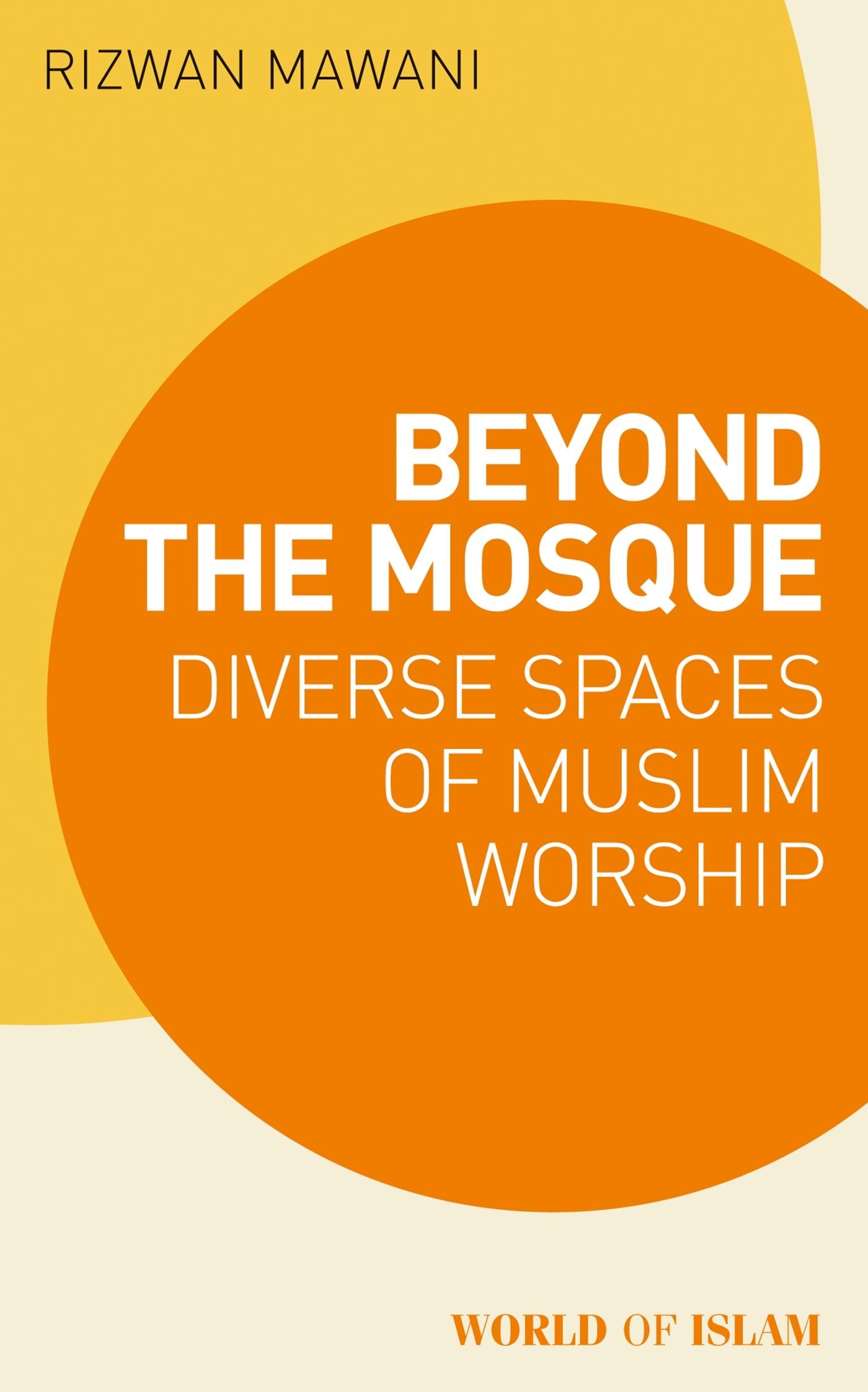 Beyond the Mosque: Diverse Spaces of Muslim Worship by Rizwan Mawani