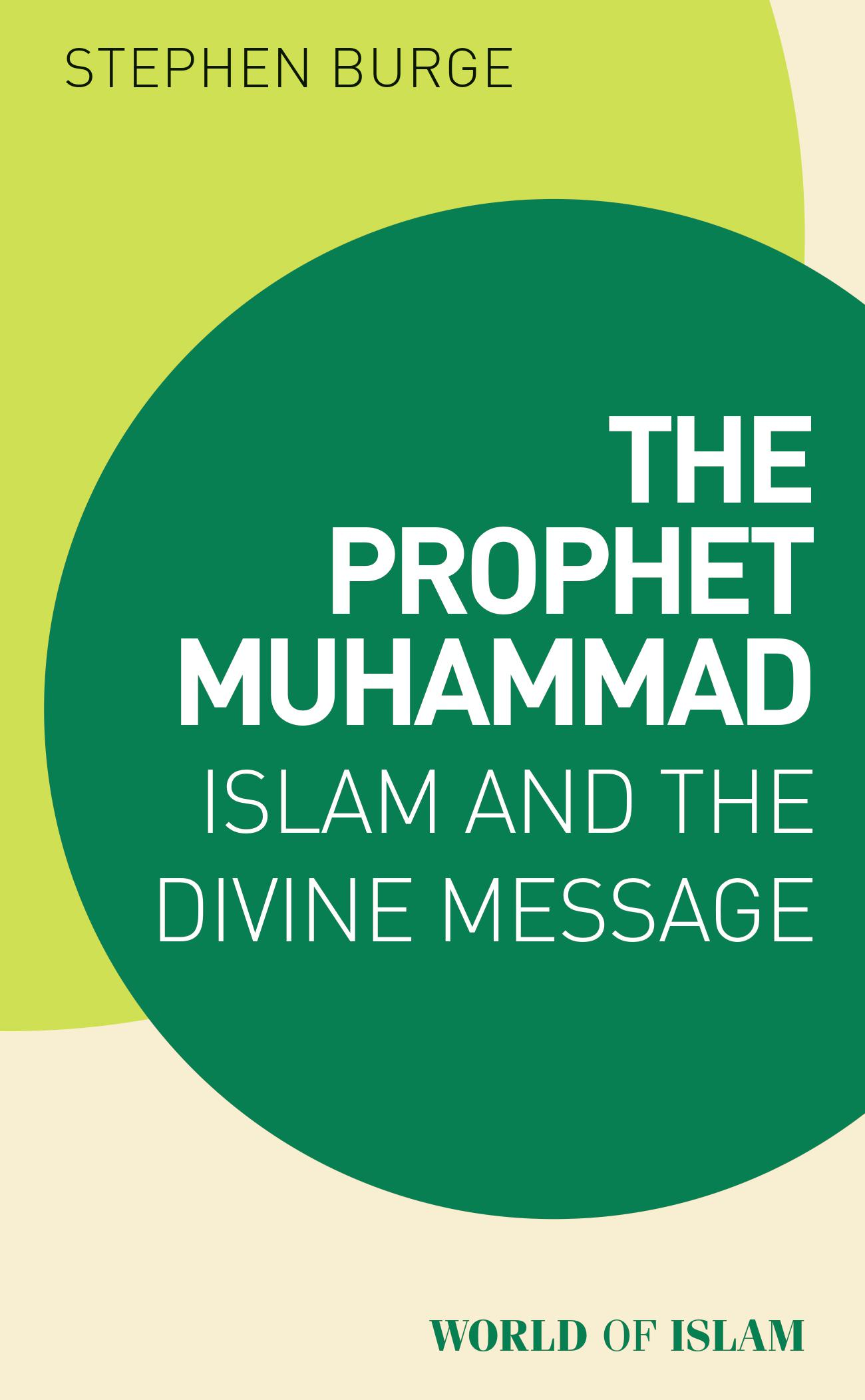The Prophet Muhammad: Islam and the Divine Message by Stephen Burge