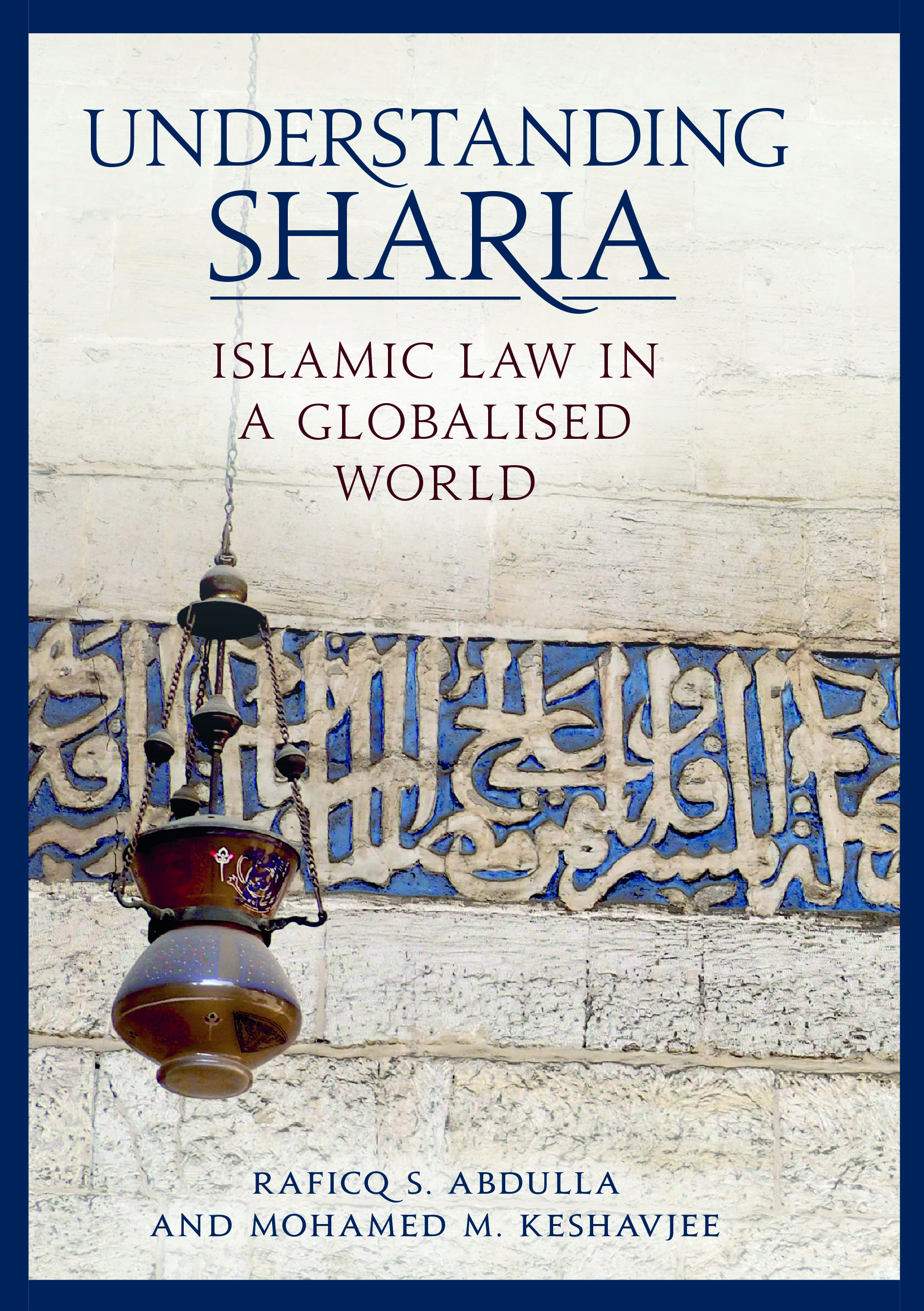 Understanding Sharia: Islamic law in a Globalised World by Raficq S. Abdulla and Mohamed M. Keshavjee